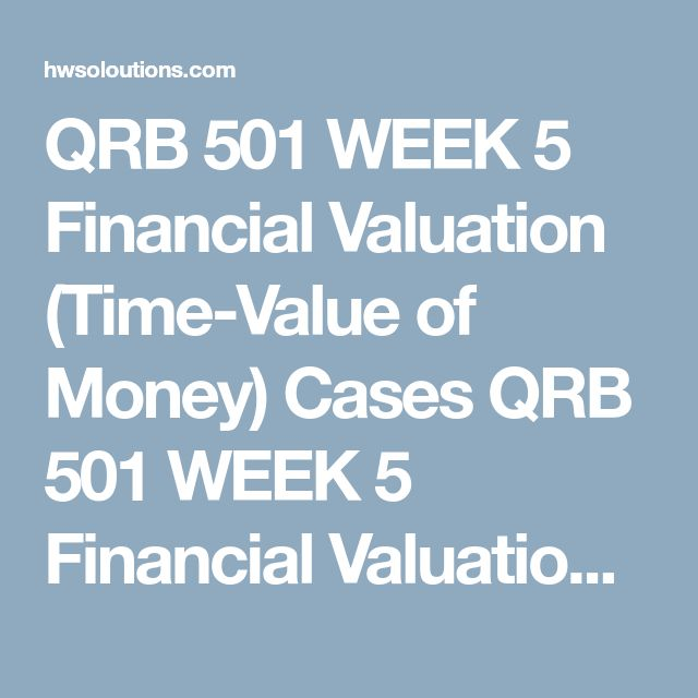 QRB 501 WEEK 5 Financial Valuation (Time-Value of Money) Cases QRB 501 WEEK 5 Financial Valuation (Time-Value of Money) Cases QRB 501 WEEK 5 Financial Valuation (Time-Value of Money) Cases Purpose of Assignment  The purpose of this assignment is to provide students an opportunity to apply the concepts of time value of money covered in Ch. 13 to integrated case studies.  Assignment Steps  Resources:Financial Valuation (Time-Value of Money) Cases Excel®Template(including Grading Guide)…