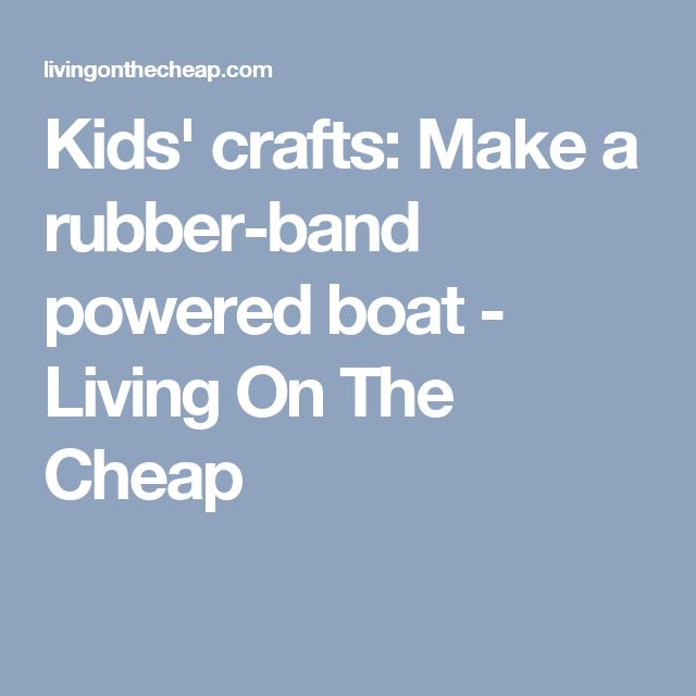 Kids' crafts: Make a rubber-band powered boat - Living On The Cheap