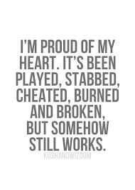 I'm proud of my heart. It's been played, stabbed, cheated, burned, and broken. But somehow still works.
