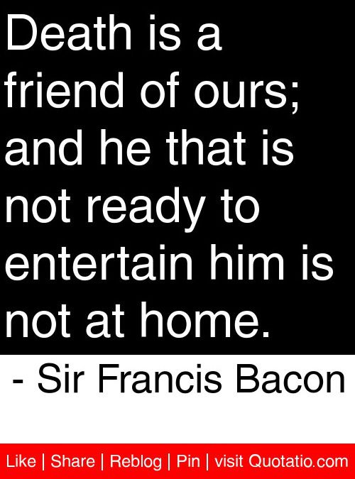 Death is a friend of ours; and he that is not ready to ...