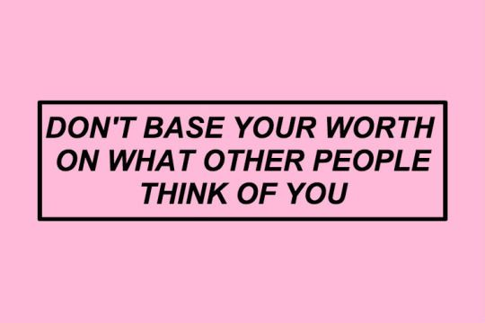 """""""Dont base your worth on what others think of ya"""""""