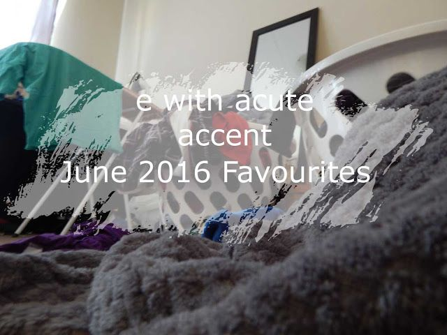 e with acute accent: June 2016 Favourites