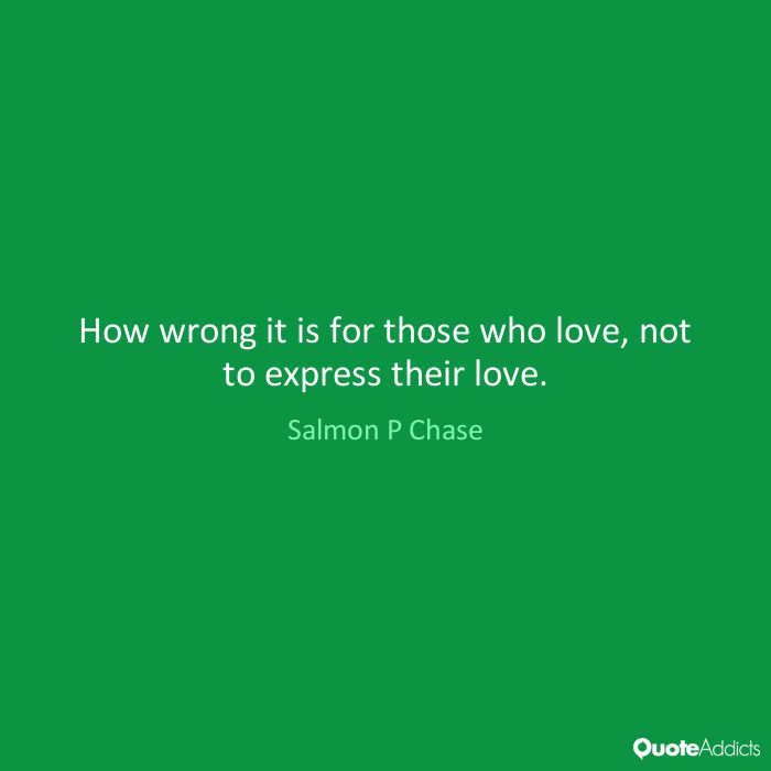 How wrong it is for those who love, not to express their love. - Salmon P Chase