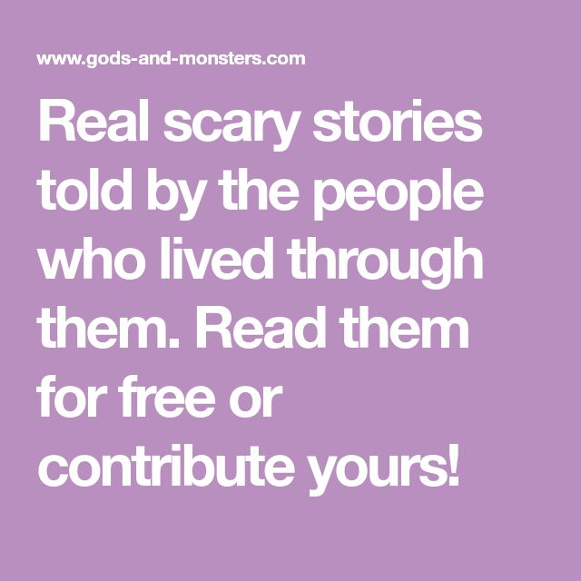 Real scary stories told by the people who lived through them. Read them for free or contribute yours!