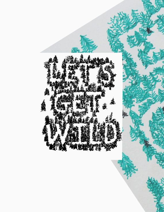 Let's Get Wild   This print is great for the outdoor lover or tree hugger. There's a wild in all of us, it's just a matter of the right things unleashing it.