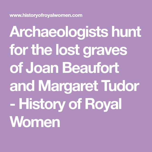 Archaeologists hunt for the lost graves of Joan Beaufort and Margaret Tudor - History of Royal Women