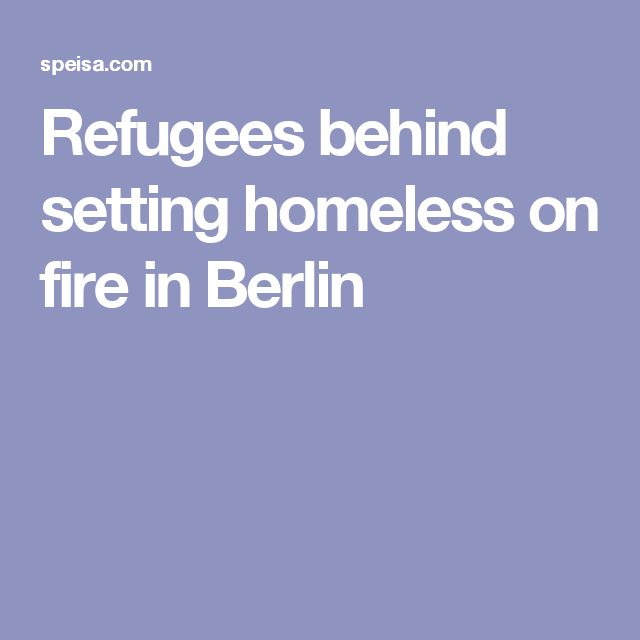 Refugees behind setting homeless on fire in Berlin