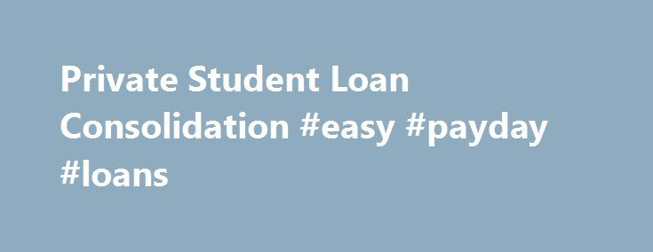 Private Student Loan Consolidation #easy #payday #loans http://loan.remmont.com/private-student-loan-consolidation-easy-payday-loans/  #private loan consolidation # Private Student Loan Consolidation Federal loans are often not enough to cover the full expense of a college education. Therefore, private loans are sometimes a necessary choice for students seeking higher education. You may have received these private loans from such top loan providers as Sallie Mae Signature, Citibank, Bank…