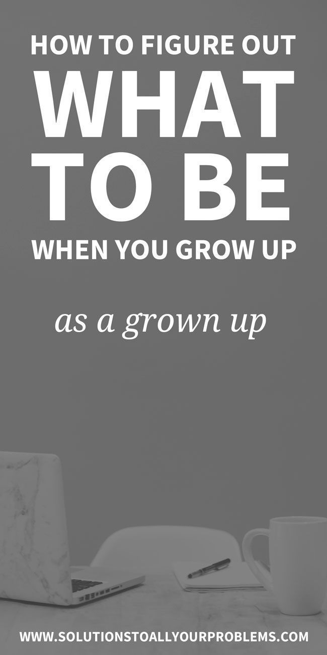 How To Figure Out What To Be When You Grow Up As A Grown Up