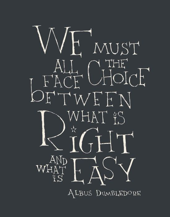 """We must all face the choice between what is right and what is easy"" -Albus Dumbledore"