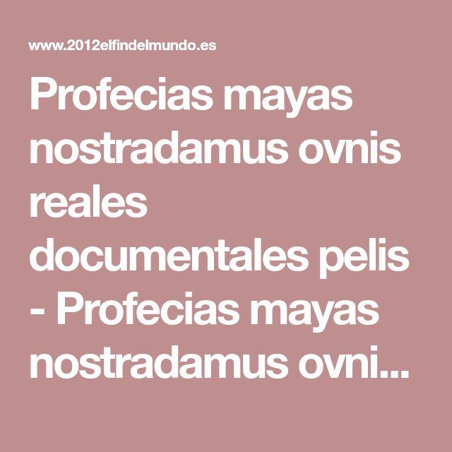 Profecias mayas nostradamus ovnis reales documentales pelis - Profecias mayas nostradamus ovnis reales documentales pelis