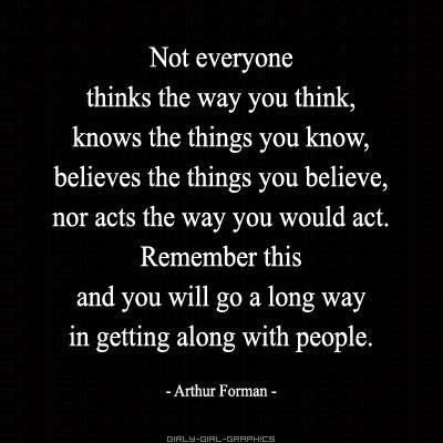 Not everyone thinks the way you think, knows the things you know, believes the things you believe, nor acts the way you would act.  Remember this and you will go a long way in getting along with people. ~ Arthur Forman