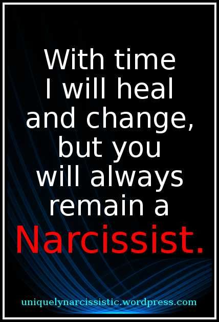 "Quote: ""With time I will heal and change, but you will always remain a Narcissist."""