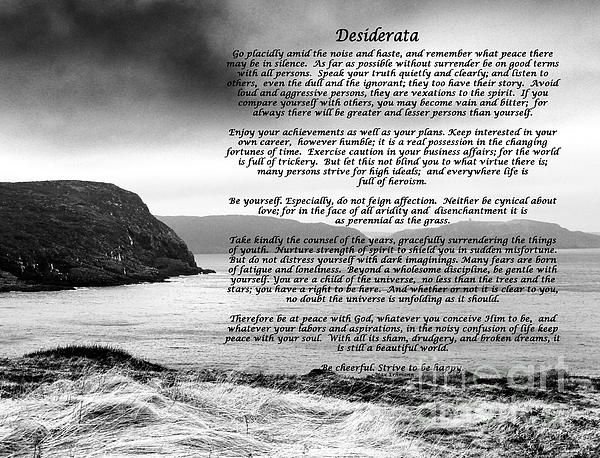Desiderata with Black and White Seascape by Barbara Griffin. This beautiful inspirational poem is a credo for life; simple, positive words about things that are yearned for. In my view this poem by Max Erhmann, written in 1927, has five paragraphs that speak about your connection to people, your career, love, your life and your beliefs.