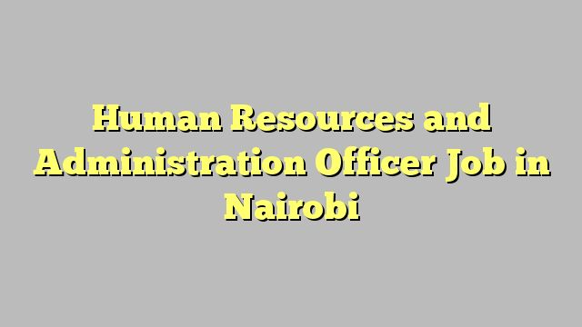 Human Resources and Administration Officer Job in Nairobi