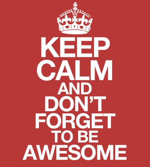 Keep calm and don't forget to be awesome.