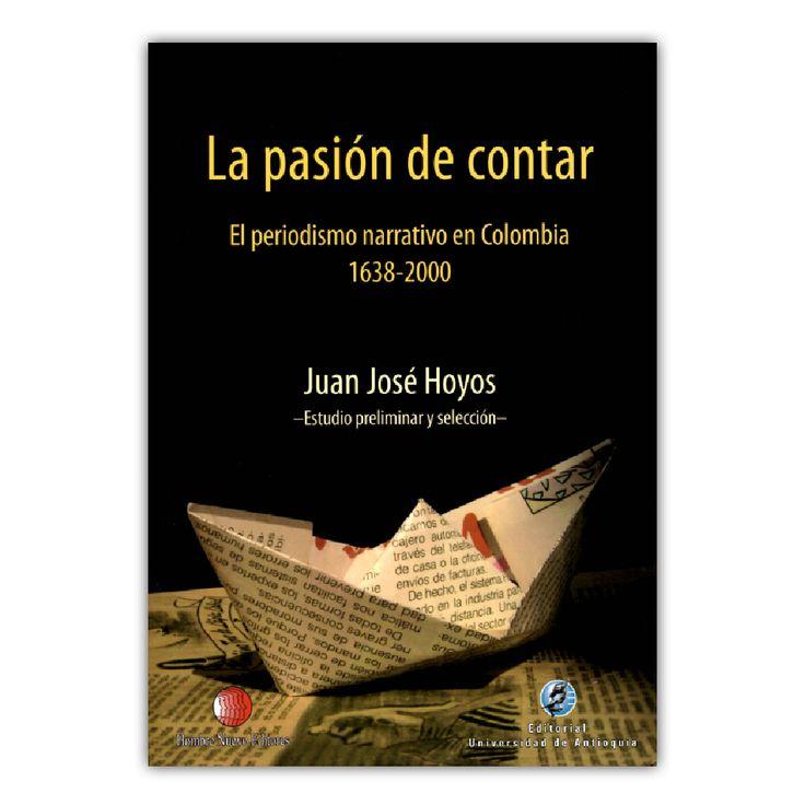 La pasión de contar. El periodismo narrativo en Colombia 1638-2000– Juan  José Hollos – Editorial www.librosyeditores.com Editores y distribuidores. Universidad Industrial de Santander
