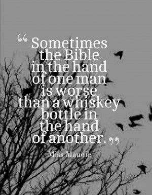 """""""Sometimes the bible in the hand of one man is worse than a whiskey bottle in the hand of another."""" - To Kill A Mockingbird"""