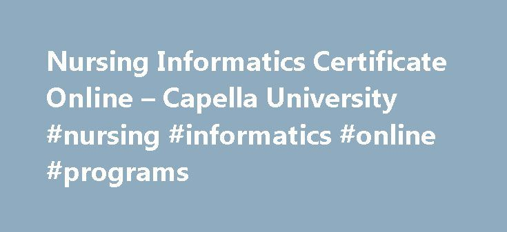 Nursing Informatics Certificate Online – Capella University #nursing #informatics #online #programs http://malaysia.remmont.com/nursing-informatics-certificate-online-capella-university-nursing-informatics-online-programs/  # CERT Nursing Informatics Graduate Certificate Capella University's nursing informatics certificate will prepare you to play an integral role in the management of health information systems in your organization. Using an evidence-based approach, you will learn how to…