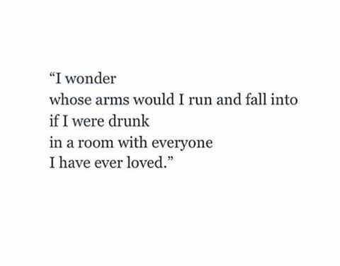 I would run and fall into my loves arms he probably would drop me but it's ok cause I love him and when I'm drunk everything is funny especially falling so we'd be good