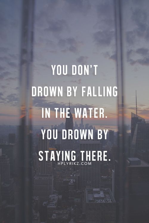 You don't drown by falling in the water. You drown by staying there.