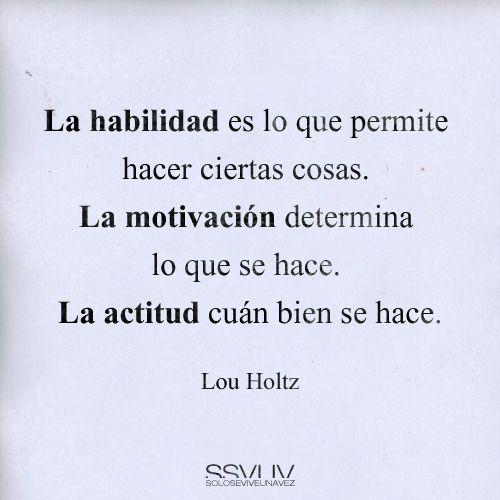 """""""La habilidad es lo que permite hacer ciertas cosas. La motivación determina lo que se hace. La actitud cuán bien se hace."""" #LouHoltz #Motivación #Actitud"""