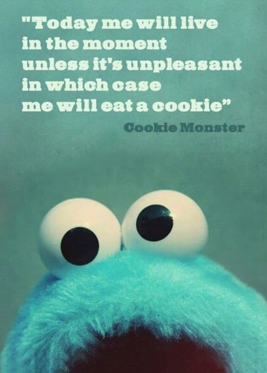 "Cookie Monster Quote: ""Today me will live in the moment unless it's unpleasant in which case me will eat a cookie."""