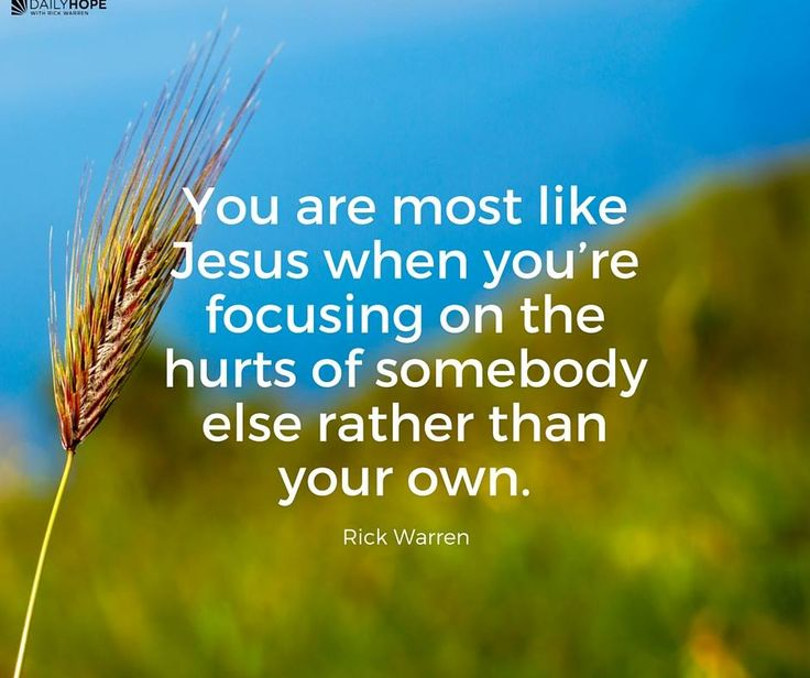 You are most like Jesus when you're focusing on the hurts of somebody else rather than your own. -Rick Warren
