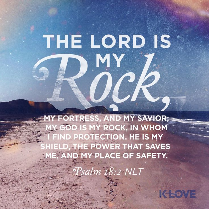 K-LOVE's Encouraging Word. The LORD is my rock, my fortress, and my savior; my God is my rock, in whom I find protection. He is my shield, the power that saves me, and my place of safety. Psalm 18:2 NLT