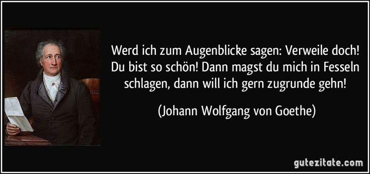 Johann Wolfgang von Goethe Quelle: Faust I, Vers 1700 ff. / Faust Werd ich zum Augenblicke sagen: / Verweile doch! Du bist so schön! / Dann magst du mich in Fesseln schlagen, / dann will ich gern zugrunde gehn! (Johann Wolfgang von Goethe)