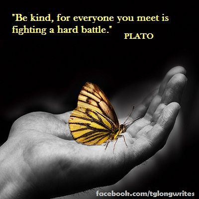 """""""Be kind, for everyone you meet is fighting a hard battle."""" Plato"""