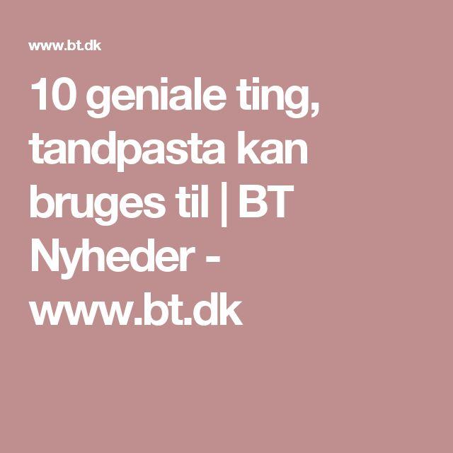 10 geniale ting, tandpasta kan bruges til | BT Nyheder - www.bt.dk