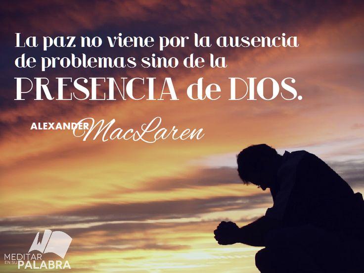 """""""La paz no viene por la ausencia de problemas sino de la presencia de Dios"""". ~ Alexander MacLaren"""