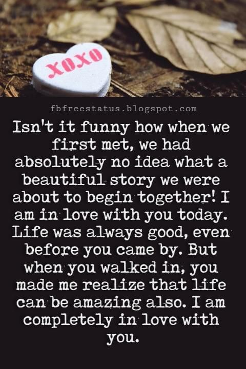 Best Love Messages, Isn't it funny how when we first met, we had absolutely no idea what a beautiful story we were about to begin together! I am in love with you today. Life was always good, even before you came by. But when you walked in, you made me realize that life can be amazing also. I am completely in love with you.