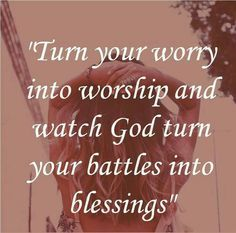 Turn your worry into worship and watch God turn your battles into blessings