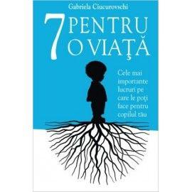 7 pentru o viata: cele mai importante lucruri pe care le poti face pentru copilul tau (ed. tiparita)