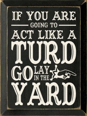 If your going to act like a turd- go lay in the yard