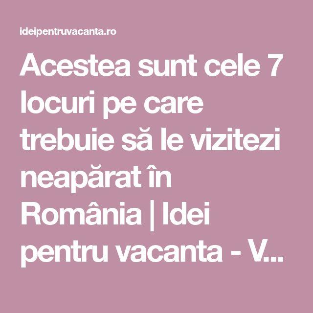 Acestea sunt cele 7 locuri pe care trebuie să le vizitezi neapărat în România | Idei pentru vacanta - Vacanta | Excursii | Vacante