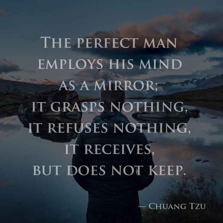The perfect man employs his mind as a mirror; it grasps nothing, it refuses nothing, it receives, but does not keep. —Chuang Tzu