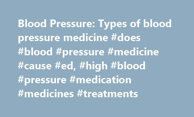 Blood Pressure: Types of blood pressure medicine #does #blood #pressure #medicine #cause #ed, #high #blood #pressure #medication #medicines #treatments http://botswana.remmont.com/blood-pressure-types-of-blood-pressure-medicine-does-blood-pressure-medicine-cause-ed-high-blood-pressure-medication-medicines-treatments/  # Medicine types High blood pressure medication There is a wide range of high blood pressure medicines. You can take more than one type of medicine because they each lower your…