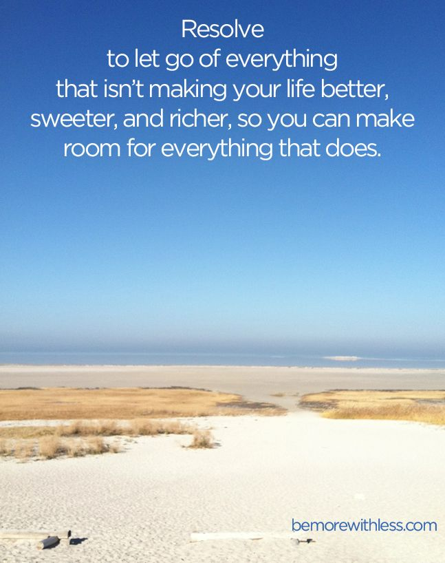 Resolve to let go of everything that isn't making your life better, sweeter, and richer, so you can make room for everything that does. - bemorewithless.com: