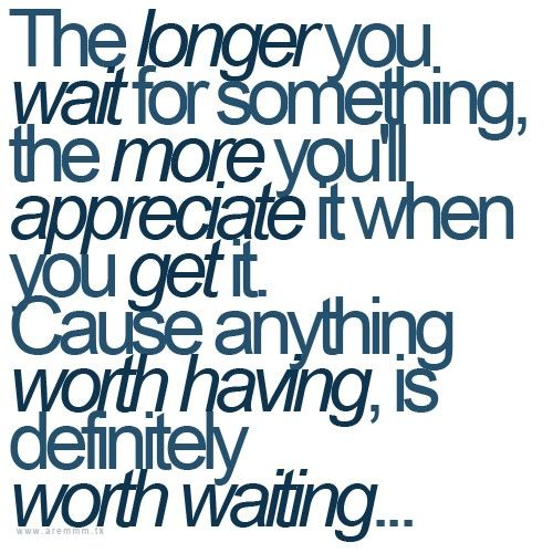Anything worth having is worth waiting.... And you're worth it, so I'll