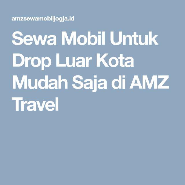 Sewa Mobil Untuk Drop Luar Kota Mudah Saja diAMZ Travel
