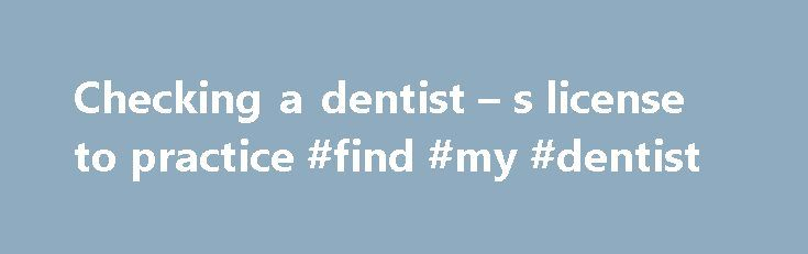 Checking a dentist – s license to practice #find #my #dentist http://dental.remmont.com/checking-a-dentist-s-license-to-practice-find-my-dentist-2/  #find my dentist # Is your dentist registered? It is a good idea to check if your potential dentist is actually licensed to practice dentistry Below you ll find out how to do so in various countries (sorted alphabetically). Australia Australian Dental Association Find a Dentist Use the Branches drop-down menu on the upper left. […]