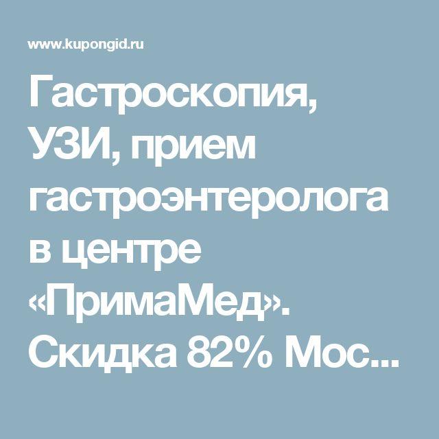 Гастроскопия, УЗИ, прием гастроэнтеролога в центре «ПримаМед». Скидка 82% Москва - купон на скидку