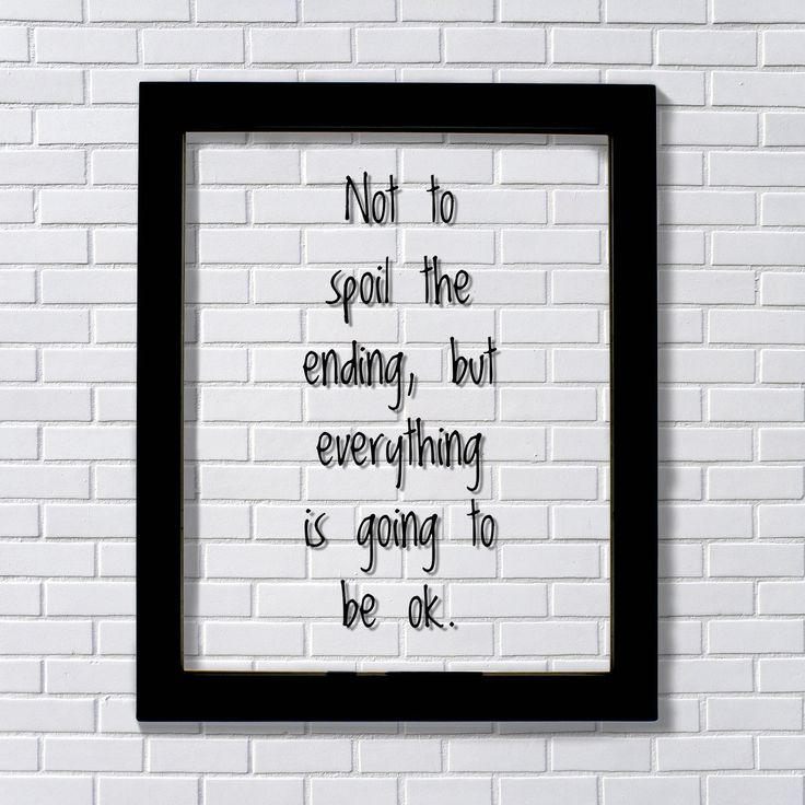 Not to spoil the ending, but everything is going to be ok. - Floating Quote…