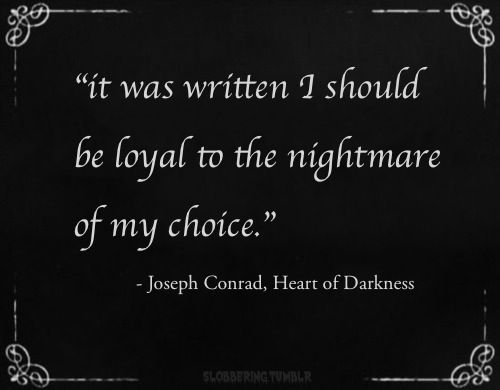 I should be loyal to the nightmare of my choice. | Joseph Conrad, Heart of Darkness