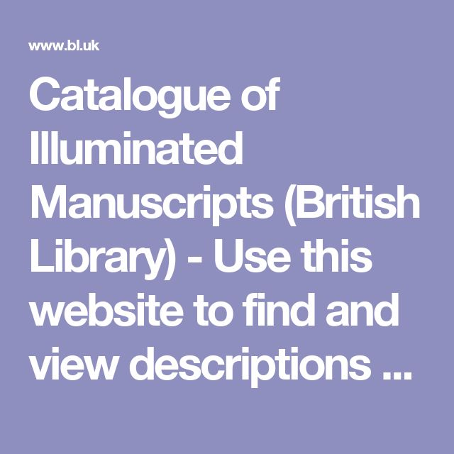 Catalogue of Illuminated Manuscripts (British Library) - Use this website to find and view descriptions and images of medieval and Renaissance manuscripts in the British Library, one of the richest collections in the world.