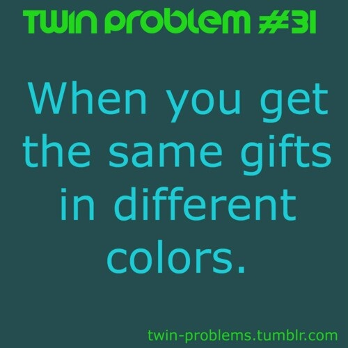 ikr!!! just cuz were twins does not mean we like the same things!