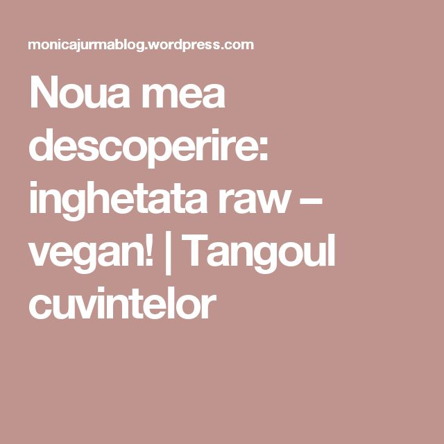 Noua mea descoperire: inghetata raw – vegan!   Tangoul cuvintelor